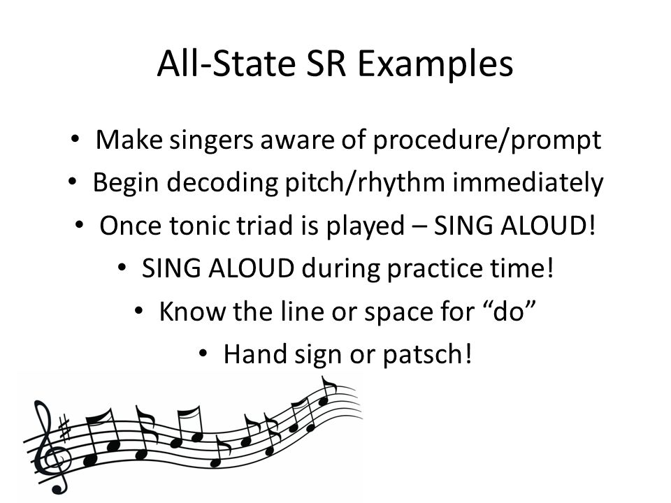 All-State SR Examples Make singers aware of procedure/prompt Begin decoding pitch/rhythm immediately Once tonic triad is played – SING ALOUD.