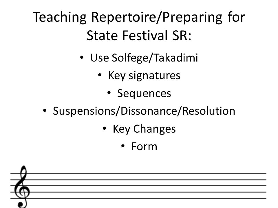 Teaching Repertoire/Preparing for State Festival SR: Use Solfege/Takadimi Key signatures Sequences Suspensions/Dissonance/Resolution Key Changes Form