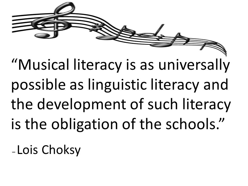Musical literacy is as universally possible as linguistic literacy and the development of such literacy is the obligation of the schools. – Lois Choksy