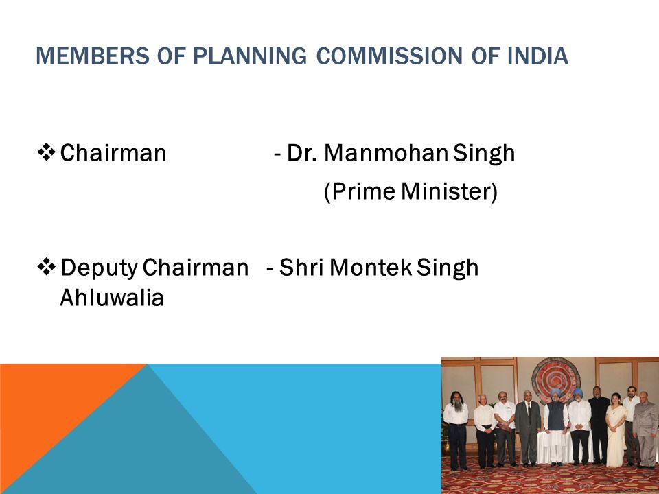 MEMBERS OF PLANNING COMMISSION OF INDIA  Chairman - Dr. Manmohan Singh (Prime Minister)  Deputy Chairman - Shri Montek Singh Ahluwalia