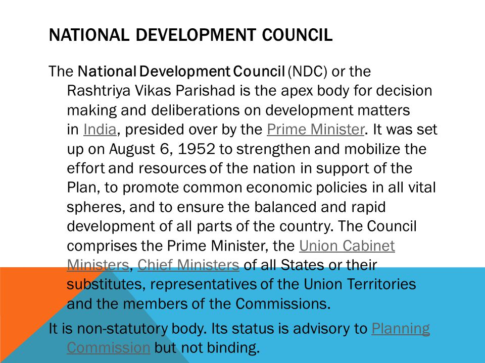 NATIONAL DEVELOPMENT COUNCIL The National Development Council (NDC) or the Rashtriya Vikas Parishad is the apex body for decision making and deliberat