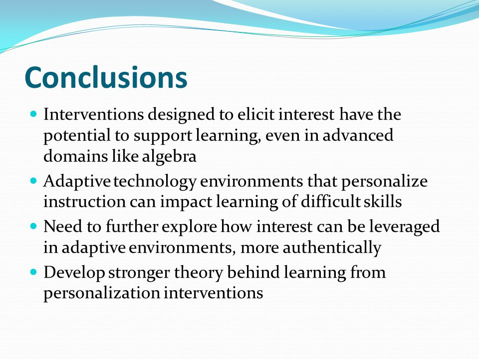 Conclusions Interventions designed to elicit interest have the potential to support learning, even in advanced domains like algebra Adaptive technolog