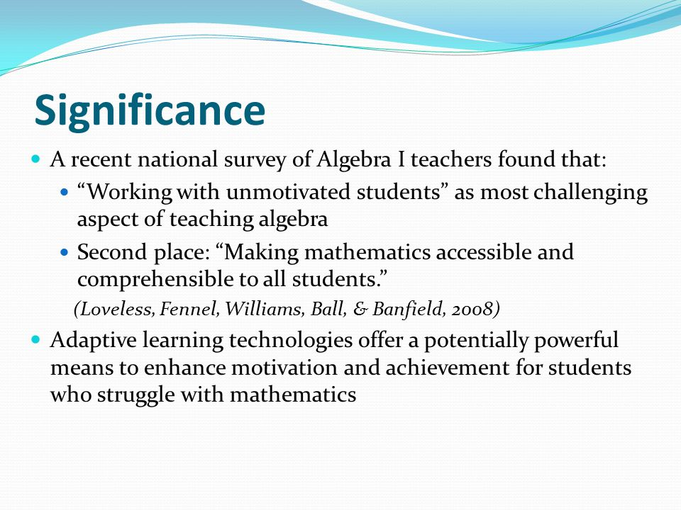 "Significance A recent national survey of Algebra I teachers found that: ""Working with unmotivated students"" as most challenging aspect of teaching alg"