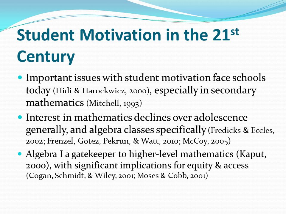 Student Motivation in the 21 st Century Important issues with student motivation face schools today (Hidi & Harockwicz, 2000), especially in secondary