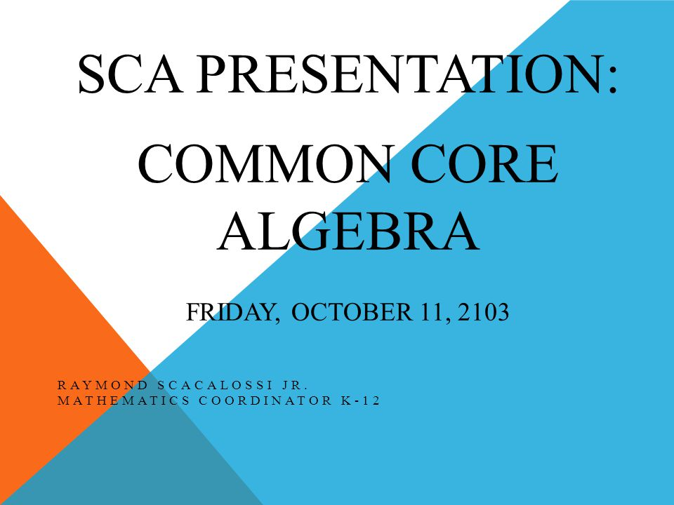 SCA PRESENTATION: COMMON CORE ALGEBRA FRIDAY, OCTOBER 11, 2103 RAYMOND SCACALOSSI JR.