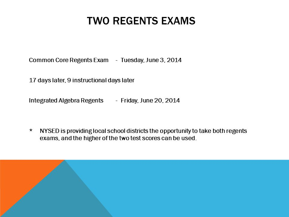 TWO REGENTS EXAMS Common Core Regents Exam- Tuesday, June 3, 2014 17 days later, 9 instructional days later Integrated Algebra Regents - Friday, June 20, 2014 * NYSED is providing local school districts the opportunity to take both regents exams, and the higher of the two test scores can be used.