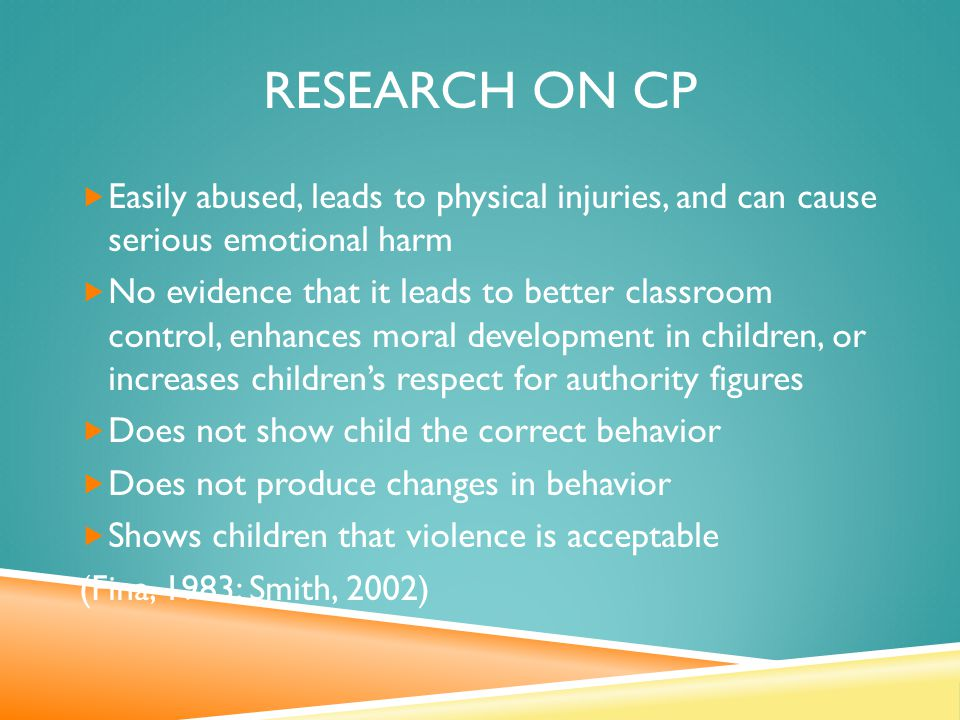 RESEARCH ON CP  Easily abused, leads to physical injuries, and can cause serious emotional harm  No evidence that it leads to better classroom control, enhances moral development in children, or increases children's respect for authority figures  Does not show child the correct behavior  Does not produce changes in behavior  Shows children that violence is acceptable (Fina, 1983; Smith, 2002)