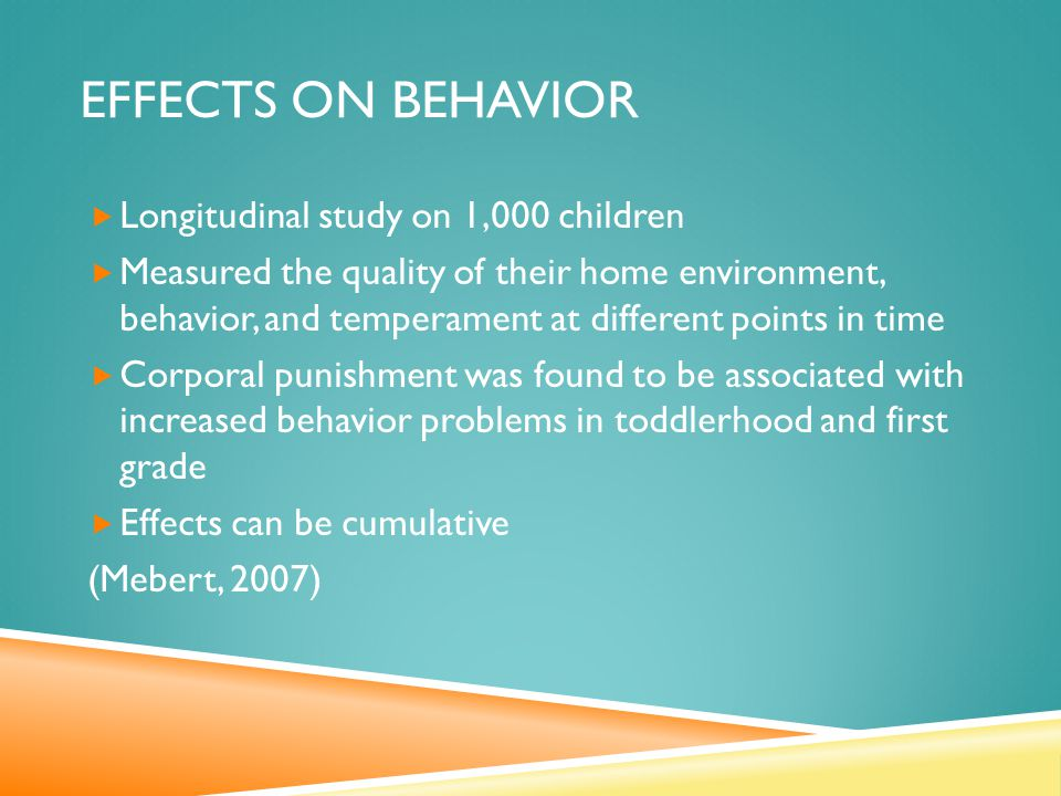 EFFECTS ON BEHAVIOR  Longitudinal study on 1,000 children  Measured the quality of their home environment, behavior, and temperament at different points in time  Corporal punishment was found to be associated with increased behavior problems in toddlerhood and first grade  Effects can be cumulative (Mebert, 2007)