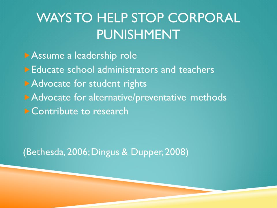 WAYS TO HELP STOP CORPORAL PUNISHMENT  Assume a leadership role  Educate school administrators and teachers  Advocate for student rights  Advocate for alternative/preventative methods  Contribute to research (Bethesda, 2006; Dingus & Dupper, 2008)