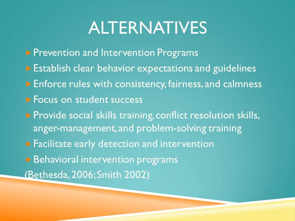 ALTERNATIVES  Prevention and Intervention Programs  Establish clear behavior expectations and guidelines  Enforce rules with consistency, fairness, and calmness  Focus on student success  Provide social skills training, conflict resolution skills, anger-management, and problem-solving training  Facilitate early detection and intervention  Behavioral intervention programs (Bethesda, 2006; Smith 2002)