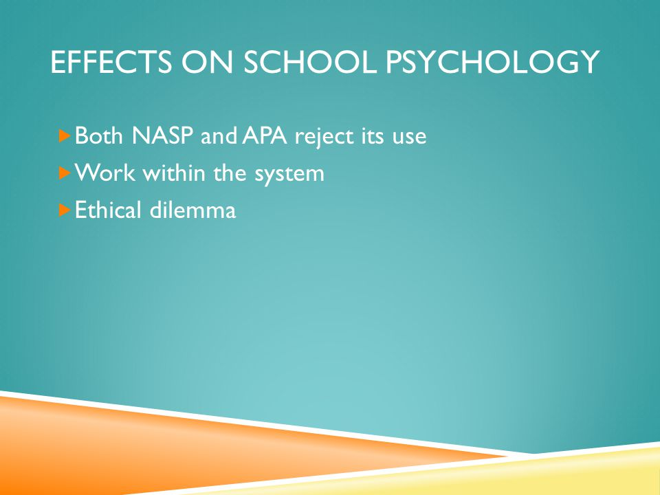 EFFECTS ON SCHOOL PSYCHOLOGY  Both NASP and APA reject its use  Work within the system  Ethical dilemma