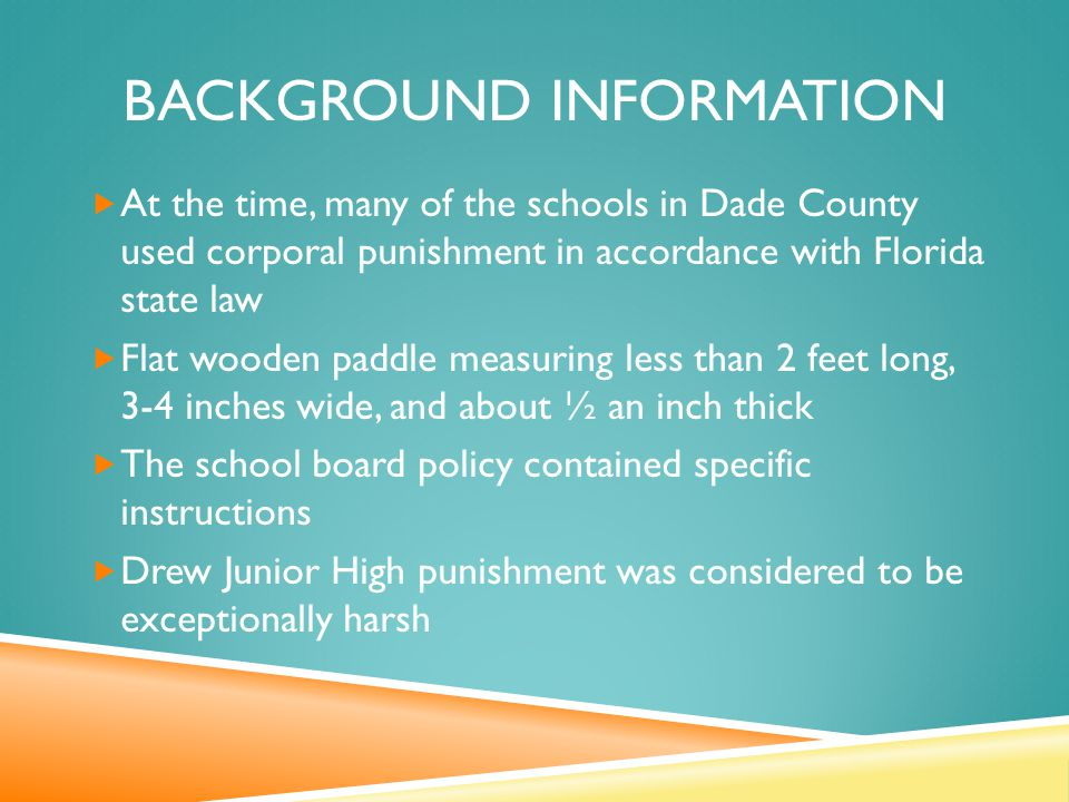 BACKGROUND INFORMATION  At the time, many of the schools in Dade County used corporal punishment in accordance with Florida state law  Flat wooden paddle measuring less than 2 feet long, 3-4 inches wide, and about ½ an inch thick  The school board policy contained specific instructions  Drew Junior High punishment was considered to be exceptionally harsh