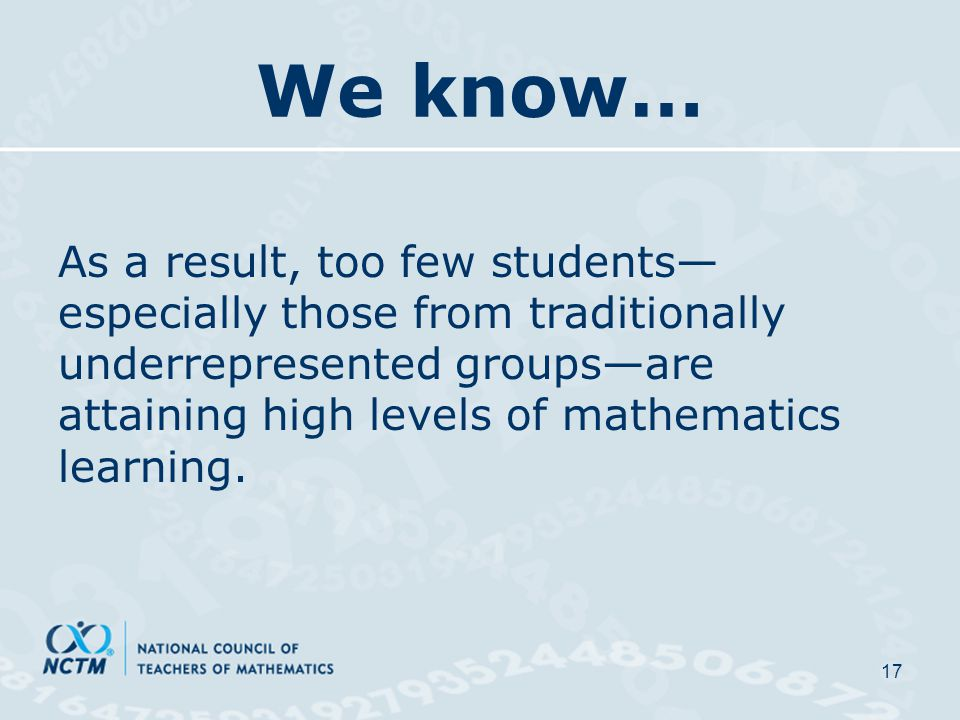 We know… As a result, too few students— especially those from traditionally underrepresented groups—are attaining high levels of mathematics learning.