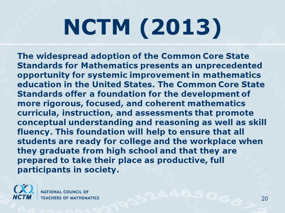 NCTM (2013) The widespread adoption of the Common Core State Standards for Mathematics presents an unprecedented opportunity for systemic improvement in mathematics education in the United States.