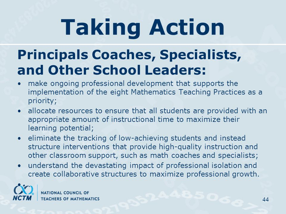 Taking Action Principals Coaches, Specialists, and Other School Leaders: make ongoing professional development that supports the implementation of the eight Mathematics Teaching Practices as a priority; allocate resources to ensure that all students are provided with an appropriate amount of instructional time to maximize their learning potential; eliminate the tracking of low-achieving students and instead structure interventions that provide high-quality instruction and other classroom support, such as math coaches and specialists; understand the devastating impact of professional isolation and create collaborative structures to maximize professional growth..
