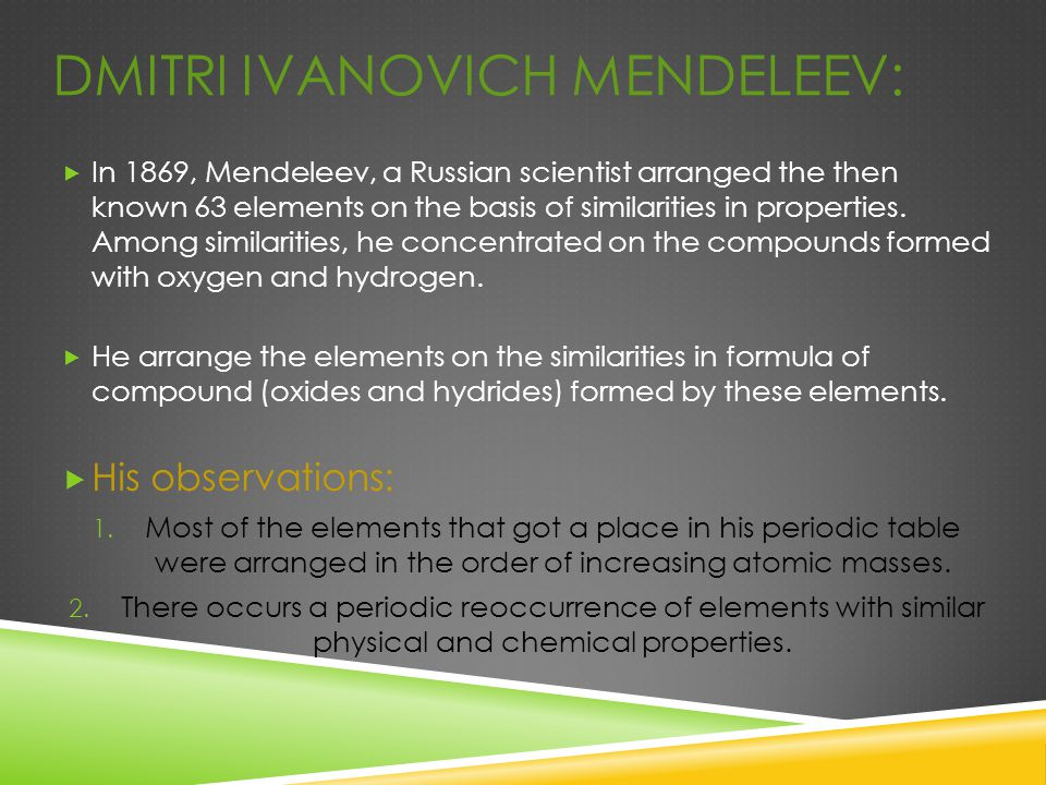 DMITRI IVANOVICH MENDELEEV:  In 1869, Mendeleev, a Russian scientist arranged the then known 63 elements on the basis of similarities in properties.