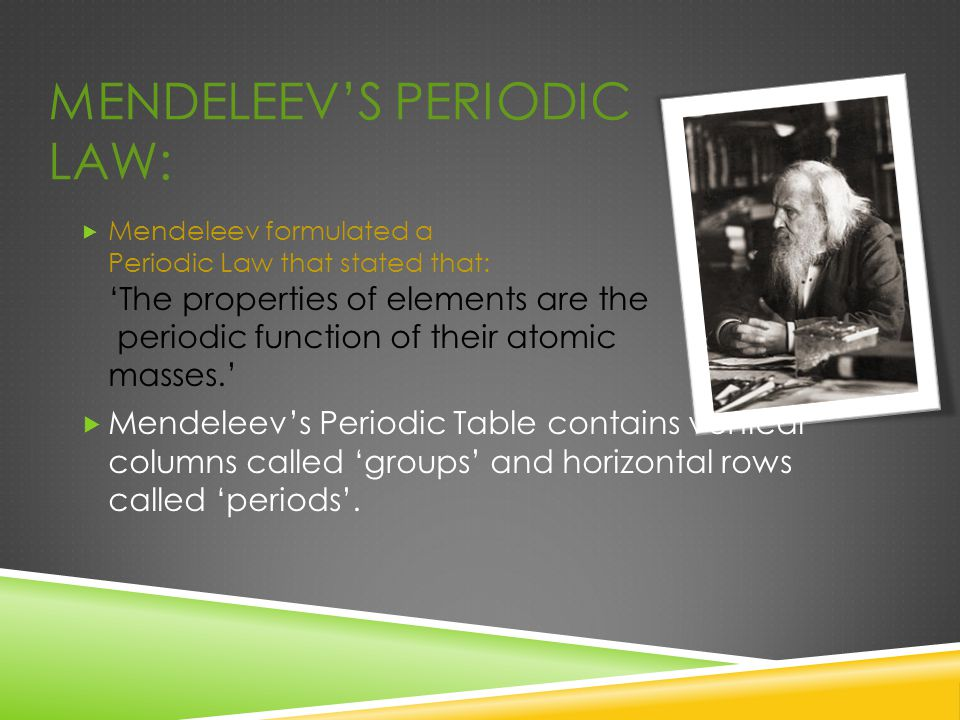 MENDELEEV'S PERIODIC LAW:  Mendeleev formulated a Periodic Law that stated that: 'The properties of elements are the periodic function of their atomi