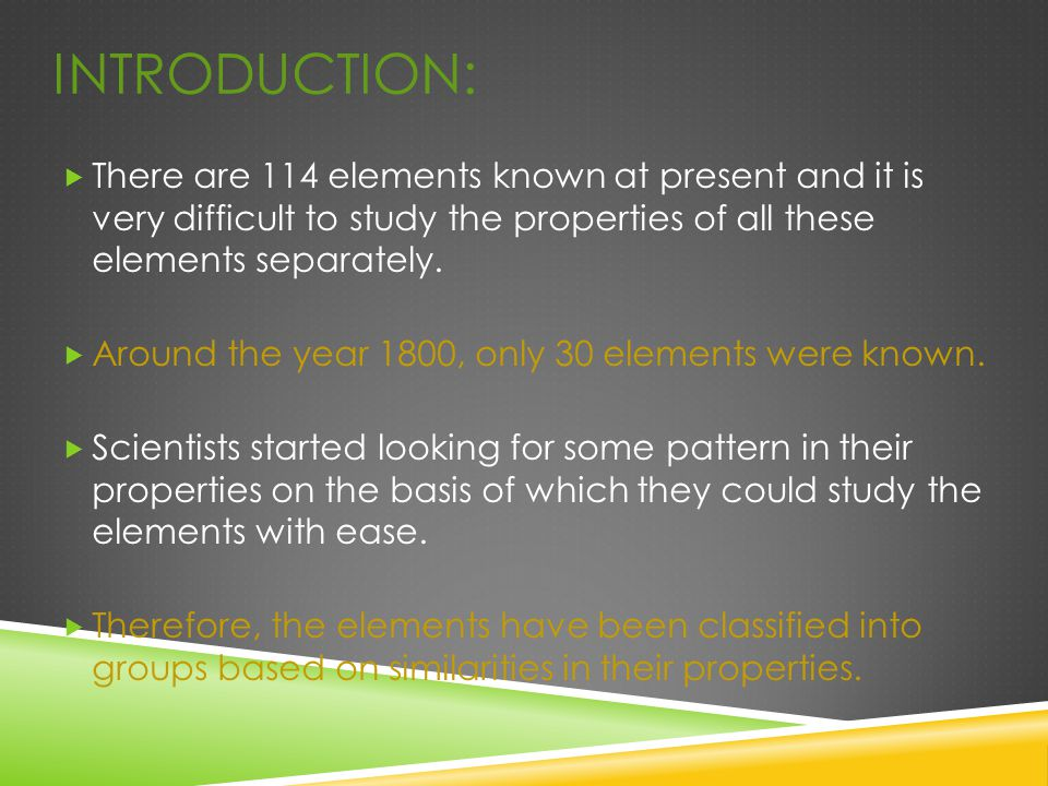 INTRODUCTION:  There are 114 elements known at present and it is very difficult to study the properties of all these elements separately.  Around th