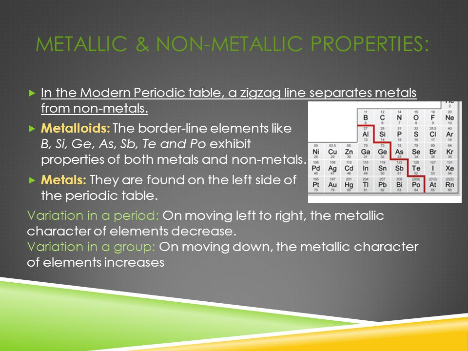 METALLIC & NON-METALLIC PROPERTIES:  In the Modern Periodic table, a zigzag line separates metals from non-metals.  Metalloids: The border-line elem