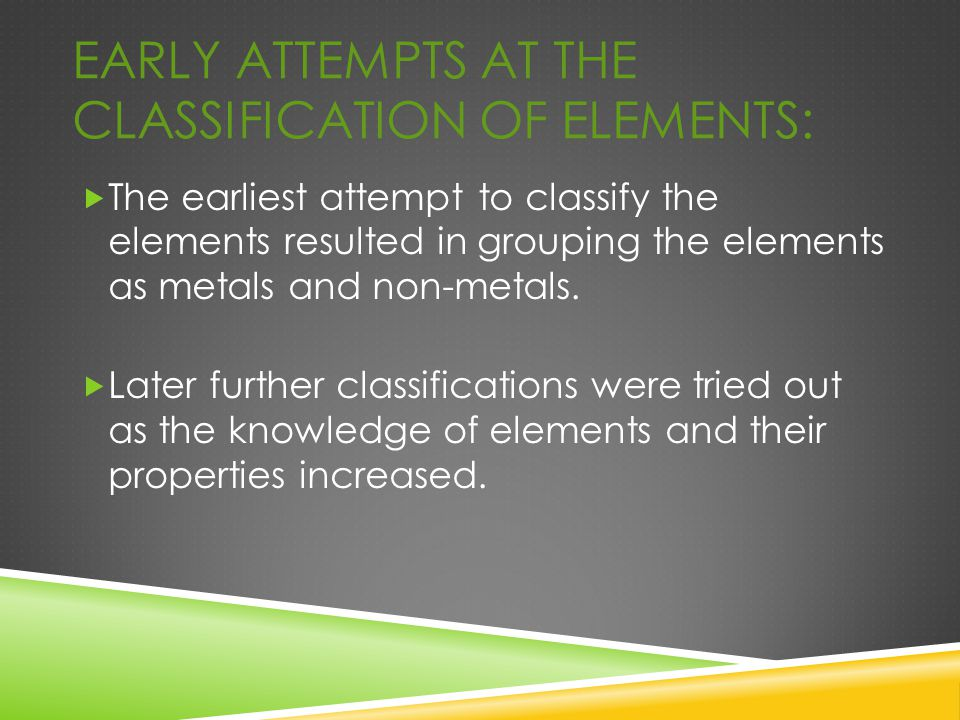 EARLY ATTEMPTS AT THE CLASSIFICATION OF ELEMENTS:  The earliest attempt to classify the elements resulted in grouping the elements as metals and non-
