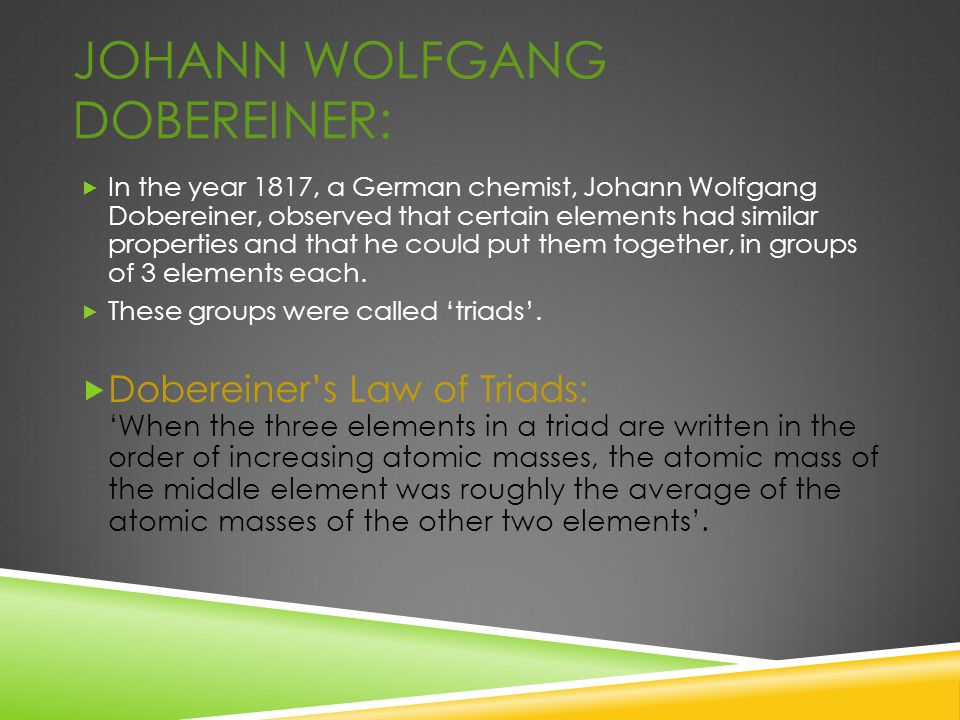 JOHANN WOLFGANG DOBEREINER:  In the year 1817, a German chemist, Johann Wolfgang Dobereiner, observed that certain elements had similar properties an