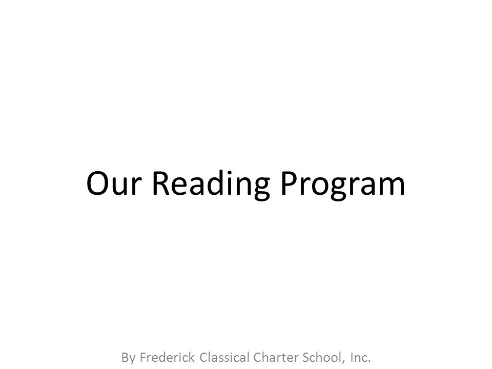 By Frederick Classical Charter School, Inc. Our Reading Program