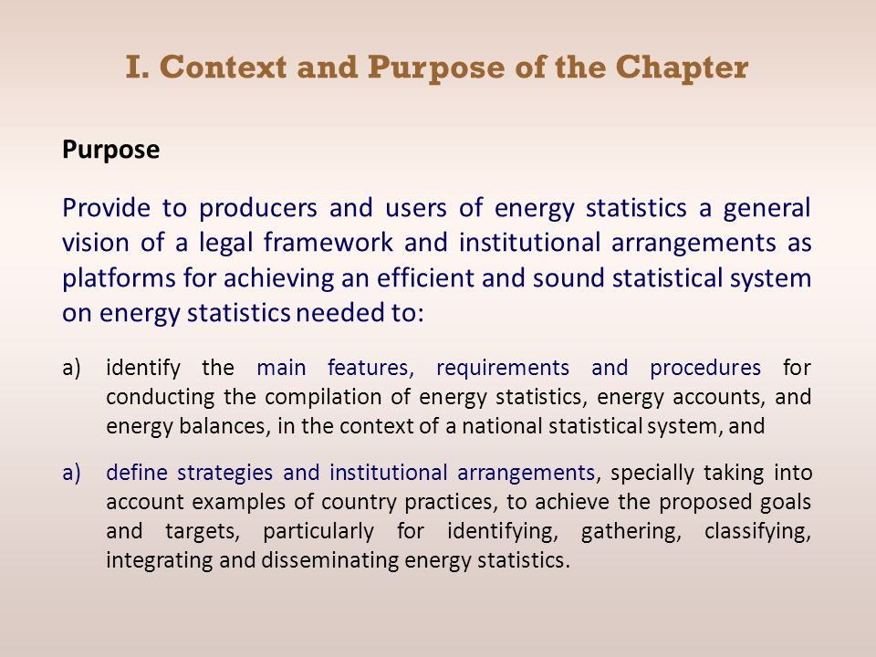 Purpose Provide to producers and users of energy statistics a general vision of a legal framework and institutional arrangements as platforms for achieving an efficient and sound statistical system on energy statistics needed to: a)identify the main features, requirements and procedures for conducting the compilation of energy statistics, energy accounts, and energy balances, in the context of a national statistical system, and a)define strategies and institutional arrangements, specially taking into account examples of country practices, to achieve the proposed goals and targets, particularly for identifying, gathering, classifying, integrating and disseminating energy statistics.
