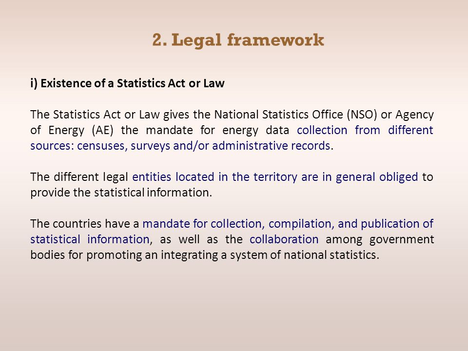 2. Legal framework i) Existence of a Statistics Act or Law The Statistics Act or Law gives the National Statistics Office (NSO) or Agency of Energy (A