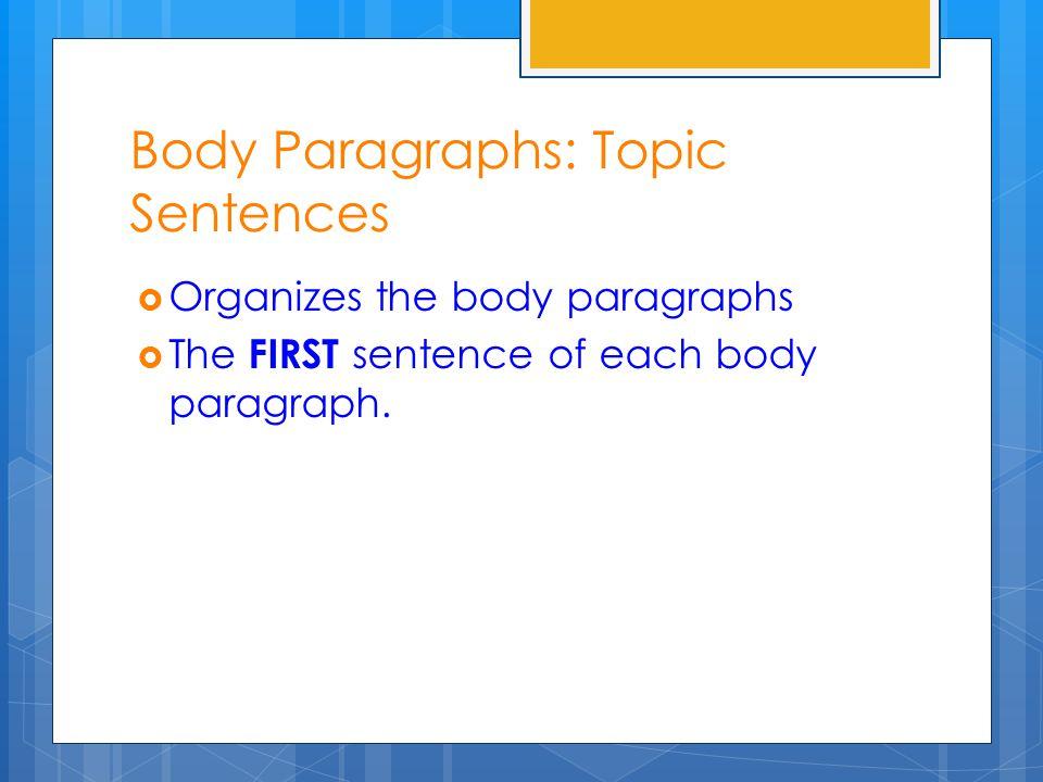 Body Paragraphs: Topic Sentences  Organizes the body paragraphs  The FIRST sentence of each body paragraph.