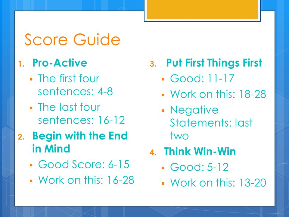 1. Pro-Active  The first four sentences: 4-8  The last four sentences: 16-12 2. Begin with the End in Mind  Good Score: 6-15  Work on this: 16-28