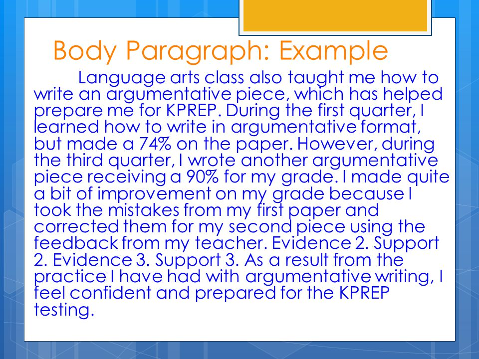 Body Paragraph: Example Language arts class also taught me how to write an argumentative piece, which has helped prepare me for KPREP. During the firs