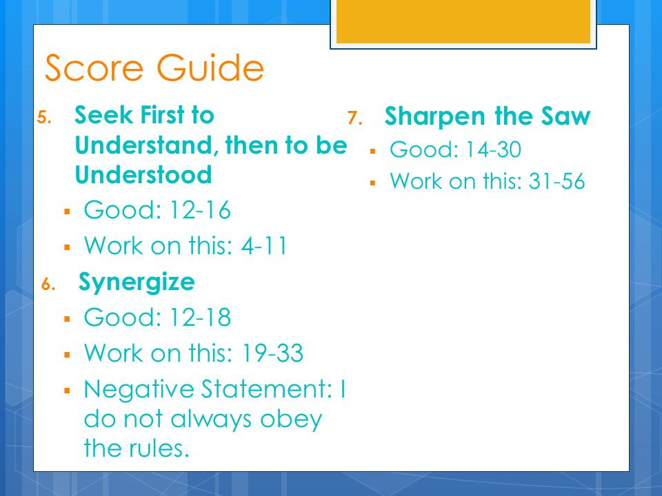 5. Seek First to Understand, then to be Understood  Good: 12-16  Work on this: 4-11 6. Synergize  Good: 12-18  Work on this: 19-33  Negative Stat