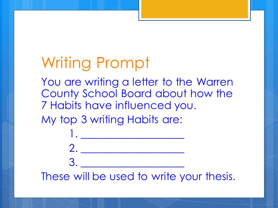 Writing Prompt You are writing a letter to the Warren County School Board about how the 7 Habits have influenced you. My top 3 writing Habits are: 1.