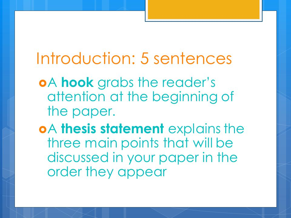 Introduction: 5 sentences  A hook grabs the reader's attention at the beginning of the paper.  A thesis statement explains the three main points tha