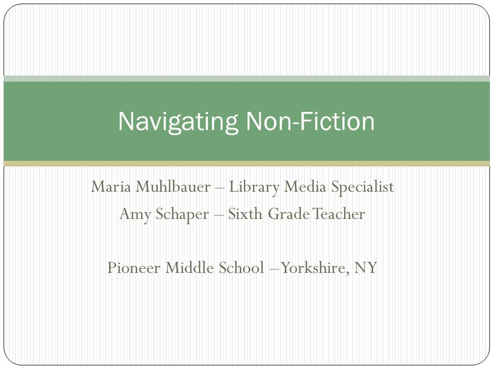 Maria Muhlbauer – Library Media Specialist Amy Schaper – Sixth Grade Teacher Pioneer Middle School – Yorkshire, NY Navigating Non-Fiction