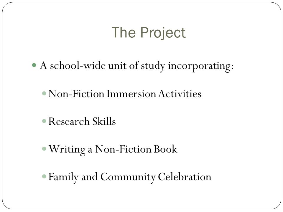 The Project A school-wide unit of study incorporating: Non-Fiction Immersion Activities Research Skills Writing a Non-Fiction Book Family and Communit