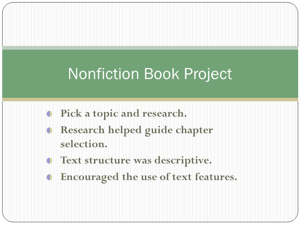 Pick a topic and research. Research helped guide chapter selection. Text structure was descriptive. Encouraged the use of text features. Nonfiction Bo