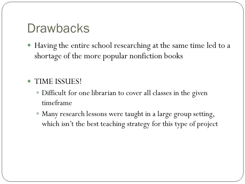 Drawbacks Having the entire school researching at the same time led to a shortage of the more popular nonfiction books TIME ISSUES.