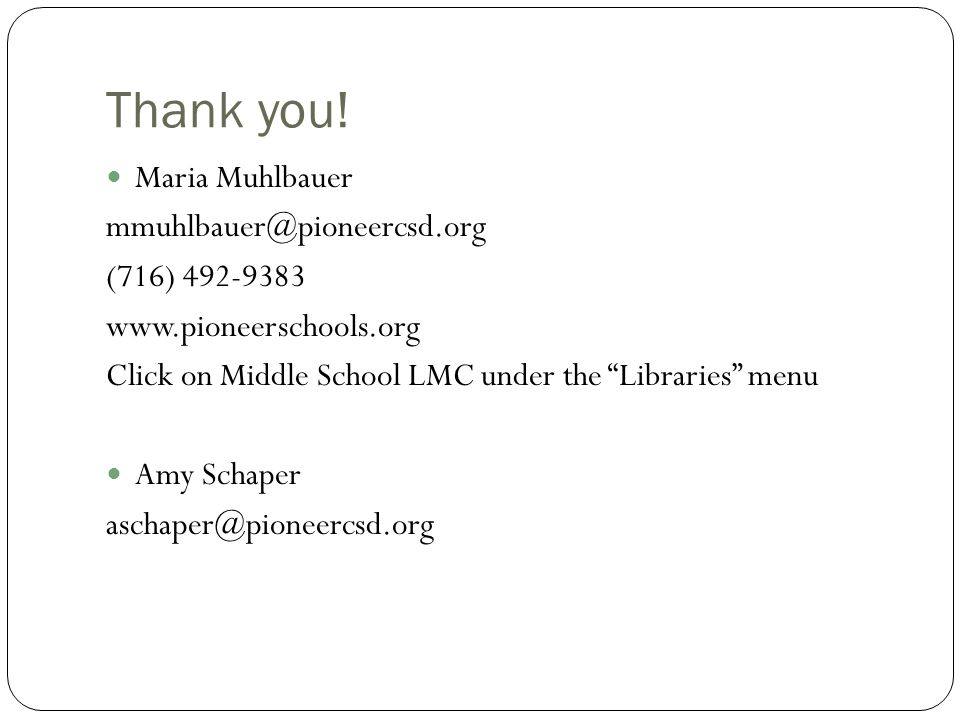 """Thank you! Maria Muhlbauer mmuhlbauer@pioneercsd.org (716) 492-9383 www.pioneerschools.org Click on Middle School LMC under the """"Libraries"""" menu Amy S"""