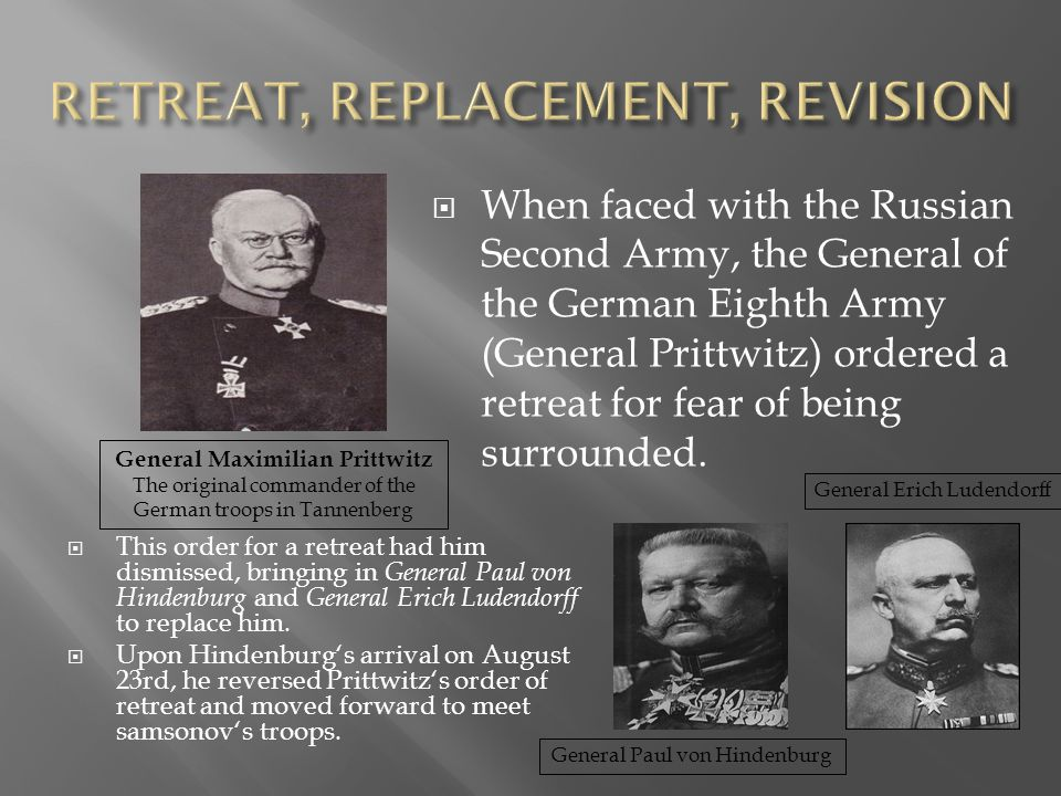  This order for a retreat had him dismissed, bringing in General Paul von Hindenburg and General Erich Ludendorff to replace him.  Upon Hindenburg's