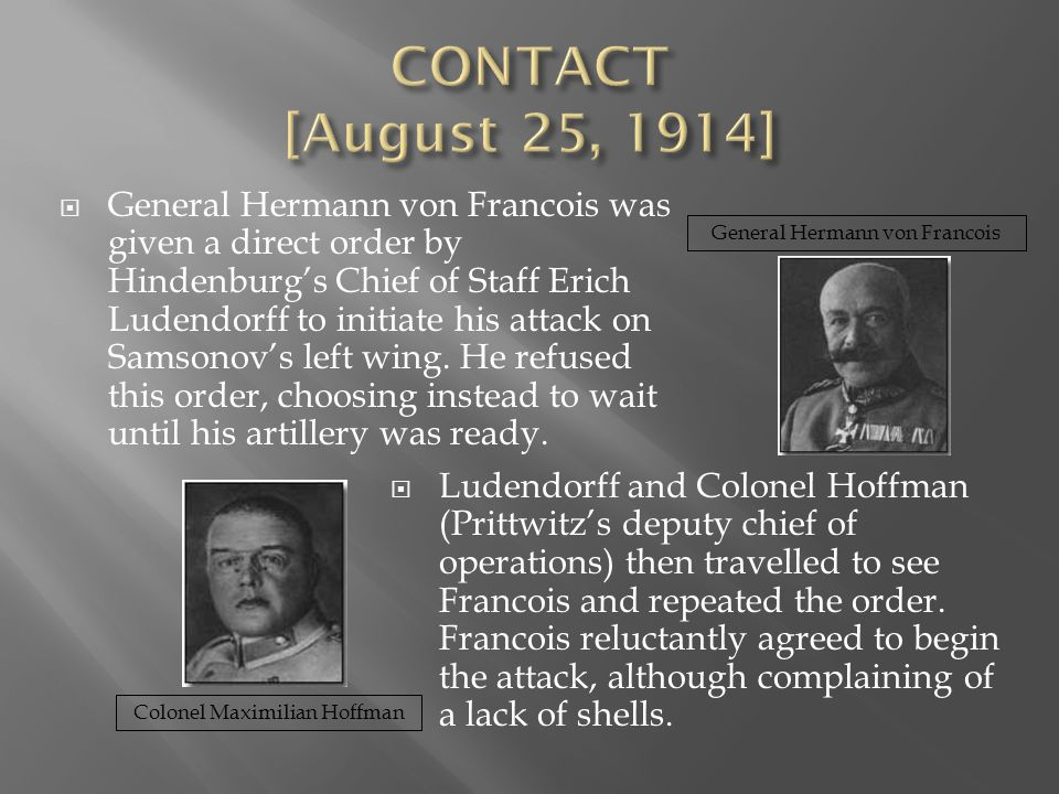  General Hermann von Francois was given a direct order by Hindenburg's Chief of Staff Erich Ludendorff to initiate his attack on Samsonov's left wing