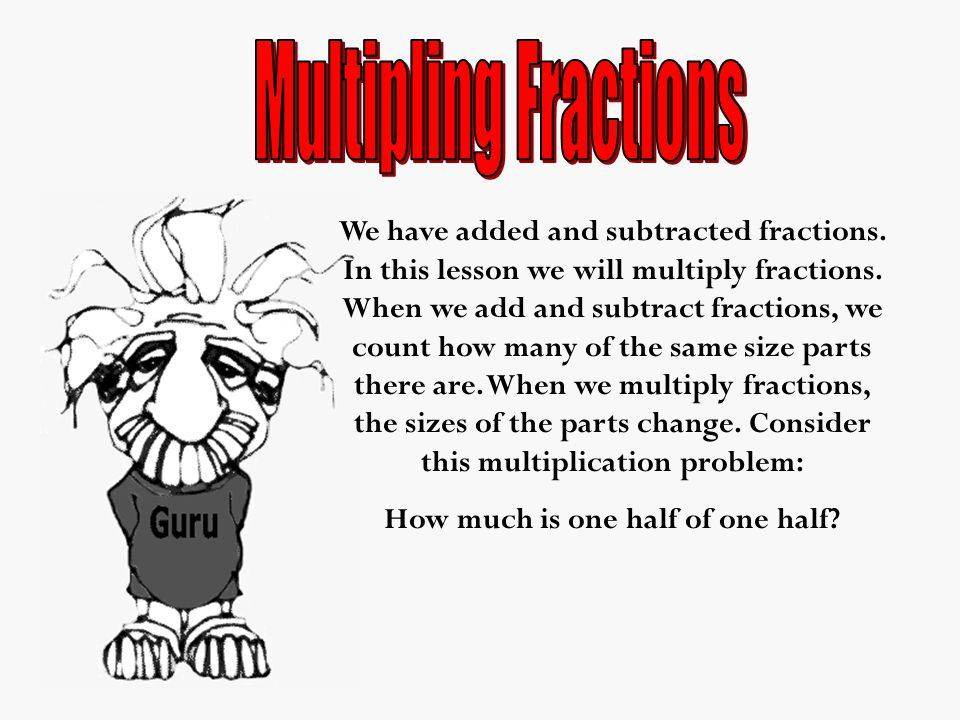 We have added and subtracted fractions. In this lesson we will multiply fractions.