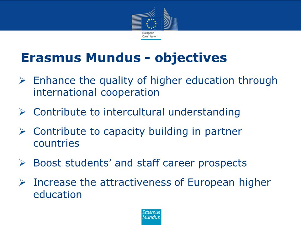 Erasmus Mundus - objectives  Enhance the quality of higher education through international cooperation  Contribute to intercultural understanding  Contribute to capacity building in partner countries  Boost students' and staff career prospects  Increase the attractiveness of European higher education