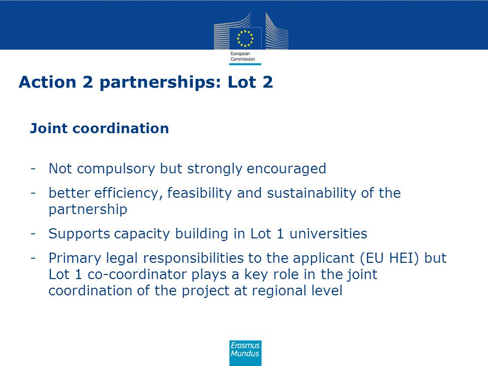 Joint coordination -Not compulsory but strongly encouraged -better efficiency, feasibility and sustainability of the partnership -Supports capacity building in Lot 1 universities -Primary legal responsibilities to the applicant (EU HEI) but Lot 1 co-coordinator plays a key role in the joint coordination of the project at regional level Action 2 partnerships: Lot 2