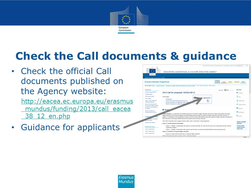 Check the Call documents & guidance Check the official Call documents published on the Agency website: http://eacea.ec.europa.eu/erasmus _mundus/funding/2013/call_eacea _38_12_en.php Guidance for applicants