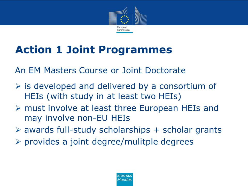 Action 1 Joint Programmes An EM Masters Course or Joint Doctorate  is developed and delivered by a consortium of HEIs (with study in at least two HEIs)  must involve at least three European HEIs and may involve non-EU HEIs  awards full-study scholarships + scholar grants  provides a joint degree/mulitple degrees