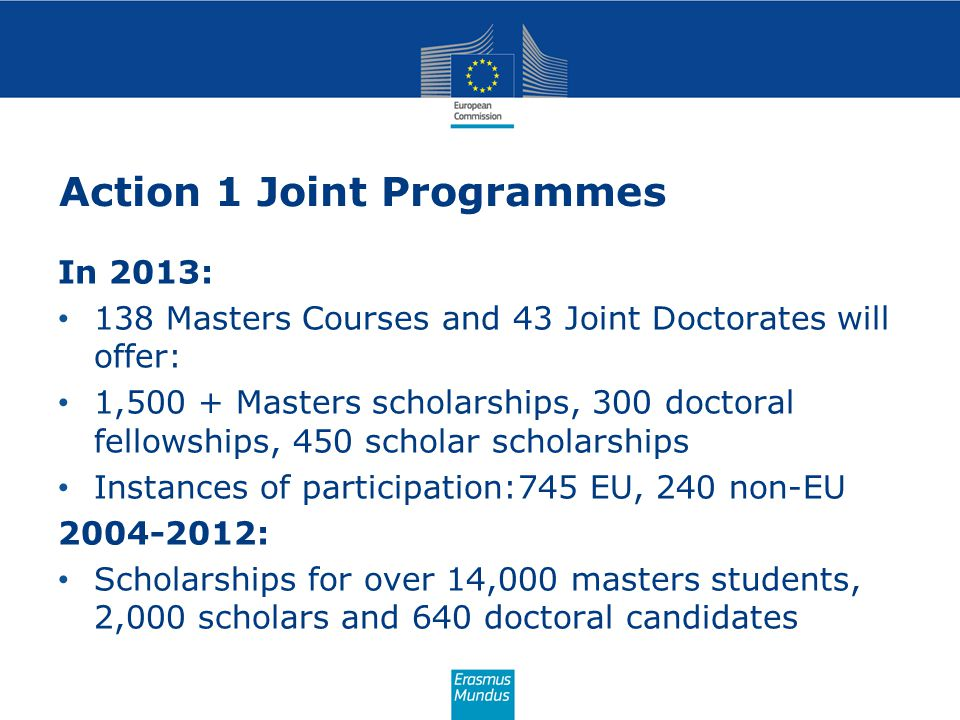Action 1 Joint Programmes In 2013: 138 Masters Courses and 43 Joint Doctorates will offer: 1,500 + Masters scholarships, 300 doctoral fellowships, 450 scholar scholarships Instances of participation:745 EU, 240 non-EU 2004-2012: Scholarships for over 14,000 masters students, 2,000 scholars and 640 doctoral candidates