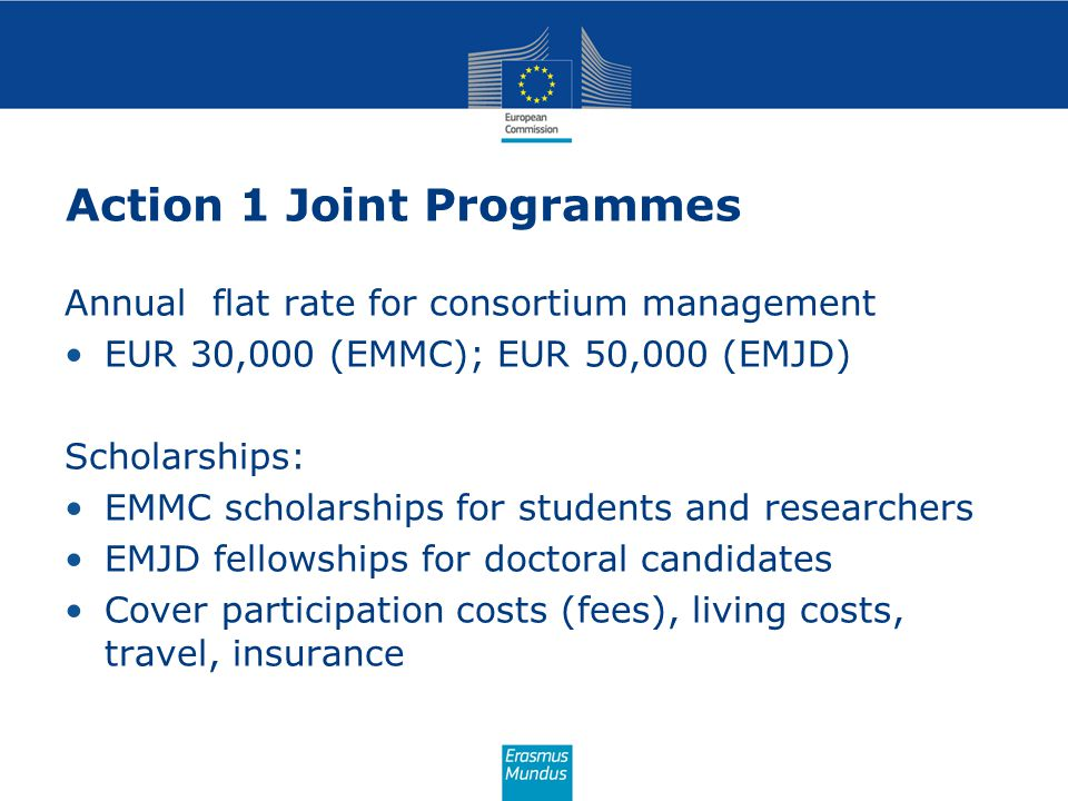 Action 1 Joint Programmes Annual flat rate for consortium management EUR 30,000 (EMMC); EUR 50,000 (EMJD) Scholarships: EMMC scholarships for students and researchers EMJD fellowships for doctoral candidates Cover participation costs (fees), living costs, travel, insurance