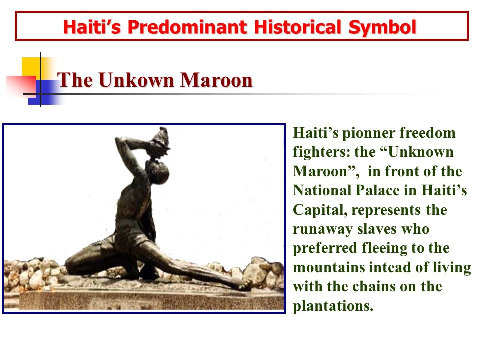 Haiti's Predominant Historical Symbol Haiti's Predominant Historical Symbol Haiti's pionner freedom fighters: the Unknown Maroon , in front of the National Palace in Haiti's Capital, represents the runaway slaves who preferred fleeing to the mountains intead of living with the chains on the plantations.