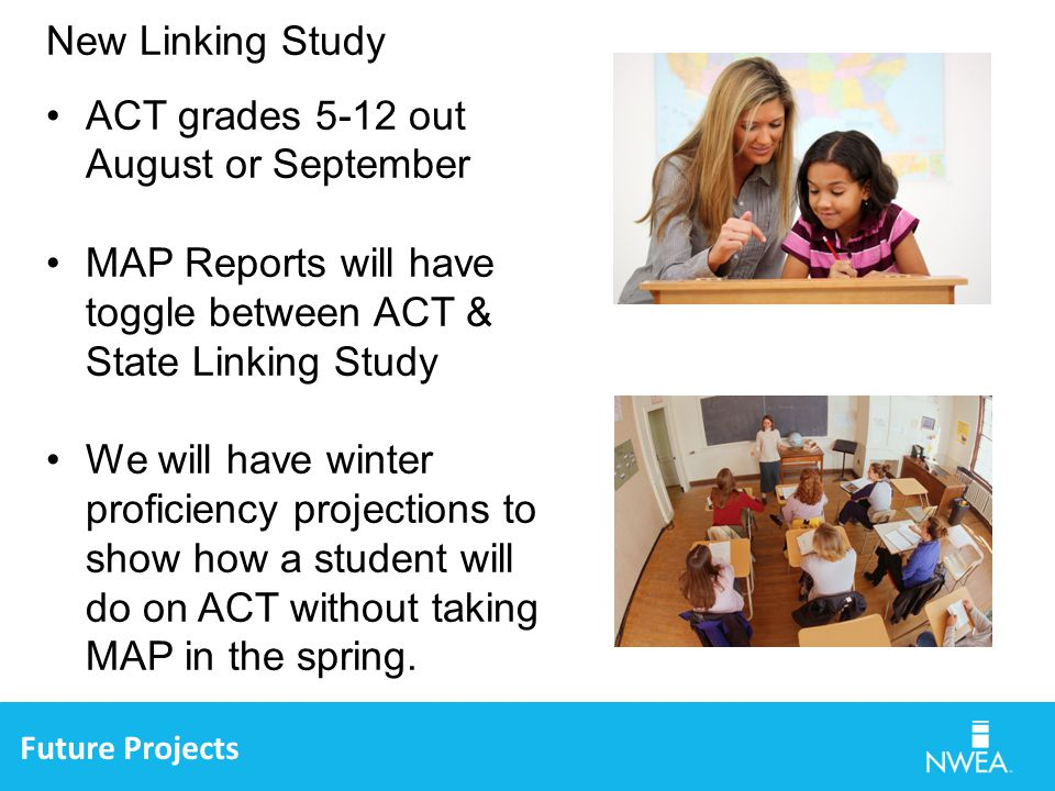 Future Projects New Linking Study ACT grades 5-12 out August or September MAP Reports will have toggle between ACT & State Linking Study We will have